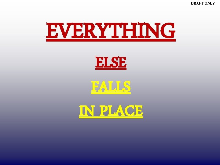 DRAFT ONLY EVERYTHING ELSE FALLS IN PLACE