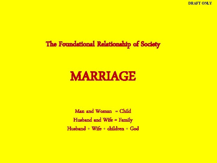 DRAFT ONLY The Foundational Relationship of Society MARRIAGE Man and Woman = Child Husband