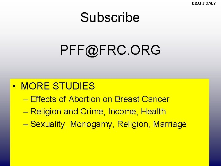 DRAFT ONLY Subscribe PFF@FRC. ORG • MORE STUDIES – Effects of Abortion on Breast
