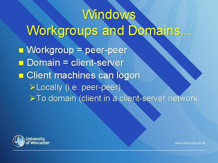Windows Workgroups and Domains. . . Workgroup = peer-peer n Domain = client-server n
