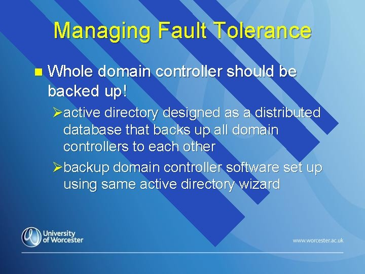 Managing Fault Tolerance n Whole domain controller should be backed up! Øactive directory designed