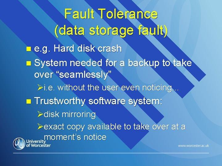 Fault Tolerance (data storage fault) e. g. Hard disk crash n System needed for