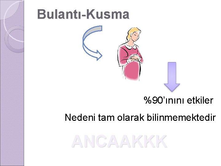 Bulantı-Kusma %90'ınını etkiler Nedeni tam olarak bilinmemektedir ANCAAKKK
