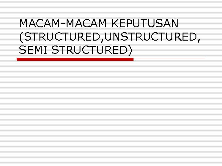 MACAM-MACAM KEPUTUSAN (STRUCTURED, UNSTRUCTURED, SEMI STRUCTURED)