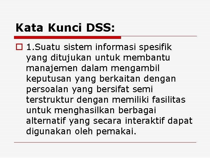 Kata Kunci DSS: o 1. Suatu sistem informasi spesifik yang ditujukan untuk membantu manajemen