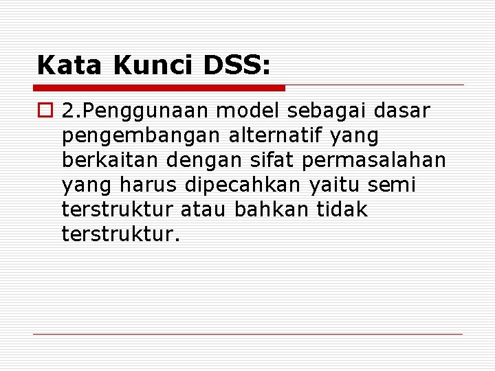 Kata Kunci DSS: o 2. Penggunaan model sebagai dasar pengembangan alternatif yang berkaitan dengan