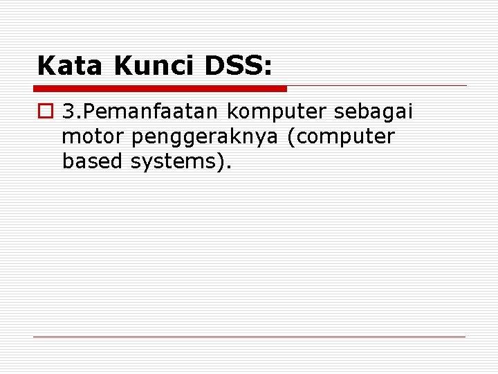 Kata Kunci DSS: o 3. Pemanfaatan komputer sebagai motor penggeraknya (computer based systems).