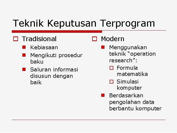 Teknik Keputusan Terprogram o Tradisional n Kebiasaan n Mengikuti prosedur baku n Saluran informasi