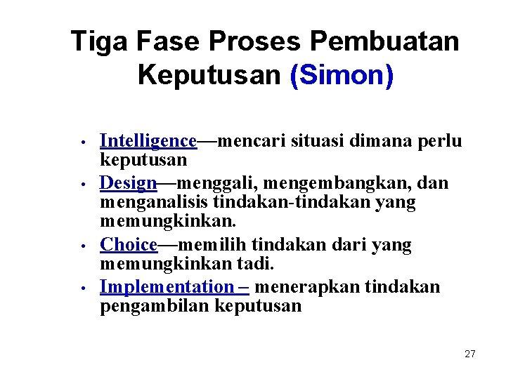 Tiga Fase Proses Pembuatan Keputusan (Simon) • • Intelligence—mencari situasi dimana perlu keputusan Design—menggali,