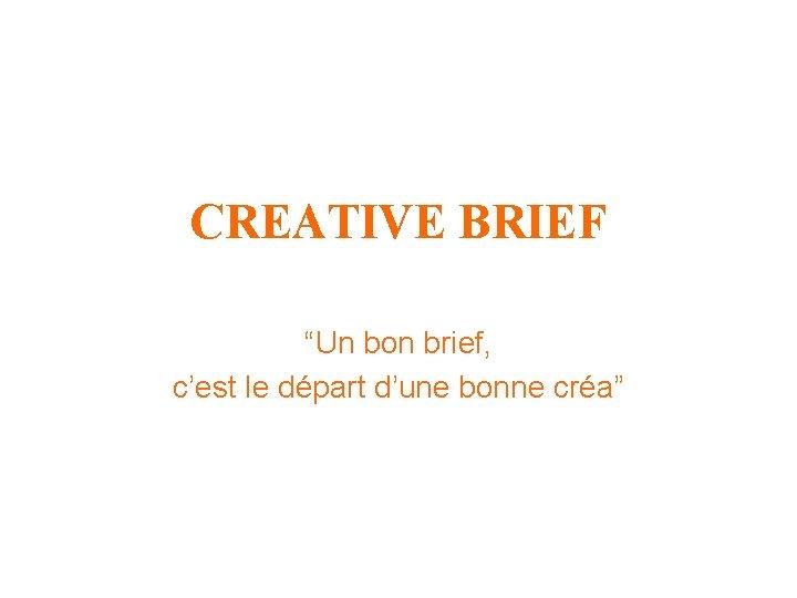 """CREATIVE BRIEF """"Un bon brief, c'est le départ d'une bonne créa"""""""