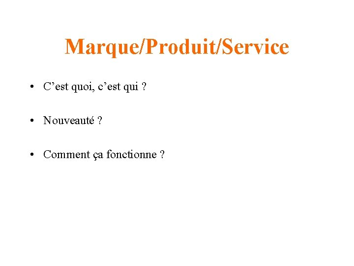Marque/Produit/Service • C'est quoi, c'est qui ? • Nouveauté ? • Comment ça fonctionne