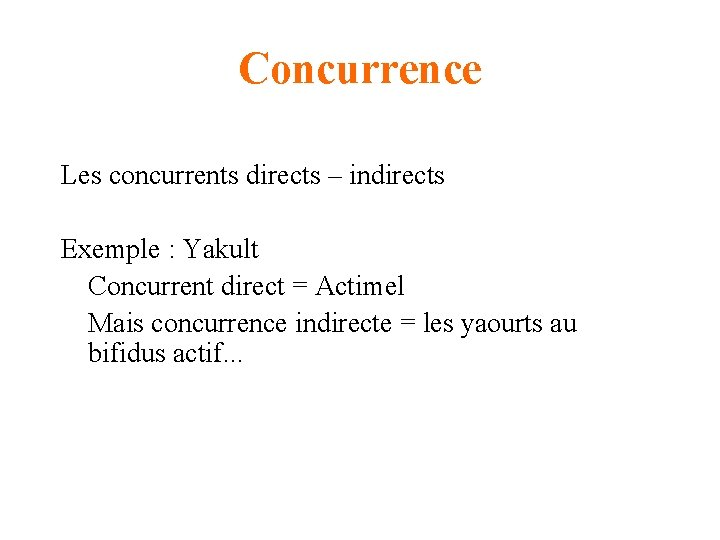 Concurrence Les concurrents directs – indirects Exemple : Yakult Concurrent direct = Actimel Mais