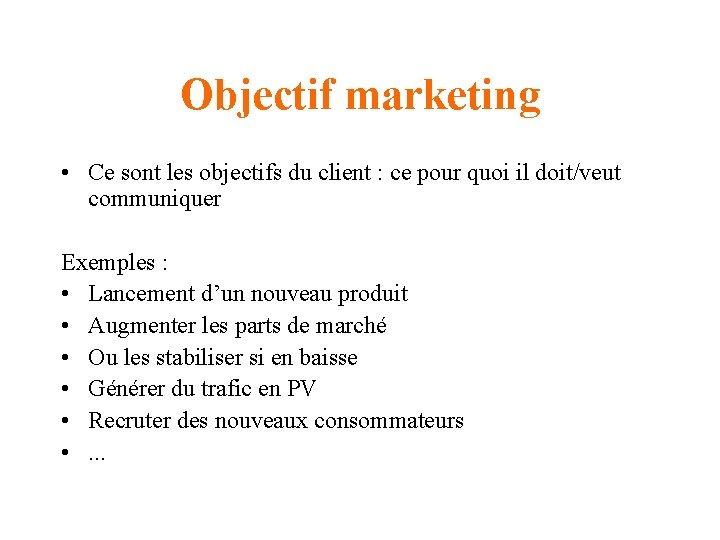 Objectif marketing • Ce sont les objectifs du client : ce pour quoi il