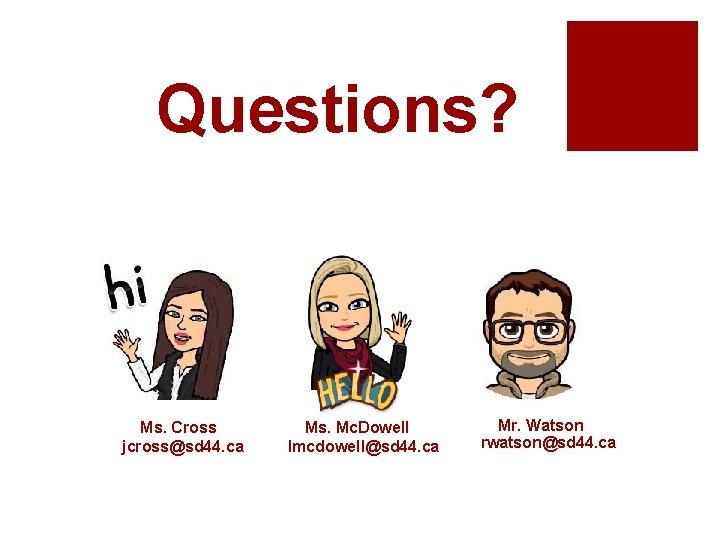 Questions? Ms. Cross jcross@sd 44. ca Ms. Mc. Dowell lmcdowell@sd 44. ca Mr.