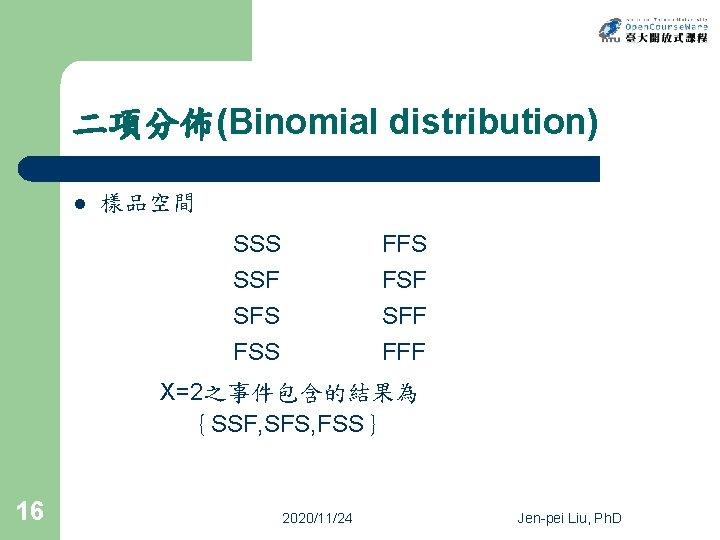 二項分佈(Binomial distribution) l 樣品空間 SSS SSF SFS FSS FFS FSF SFF FFF X=2之事件包含的結果為 {SSF,