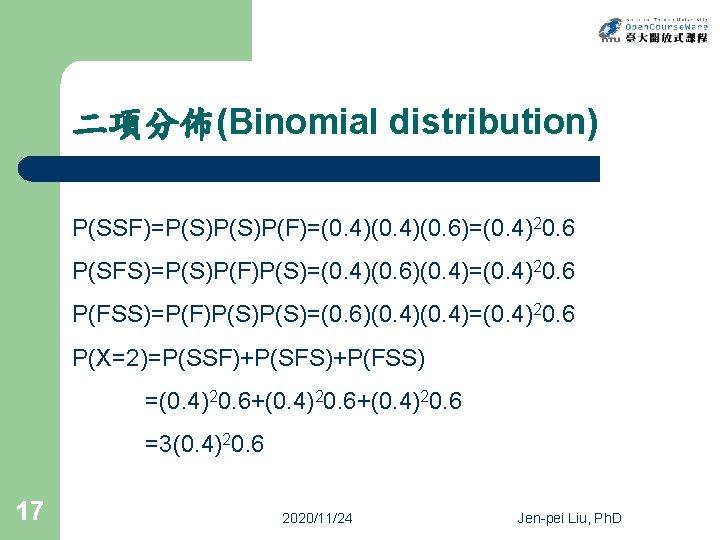 二項分佈(Binomial distribution) P(SSF)=P(S)P(F)=(0. 4)(0. 6)=(0. 4)20. 6 P(SFS)=P(S)P(F)P(S)=(0. 4)(0. 6)(0. 4)=(0. 4)20. 6 P(FSS)=P(F)P(S)=(0.