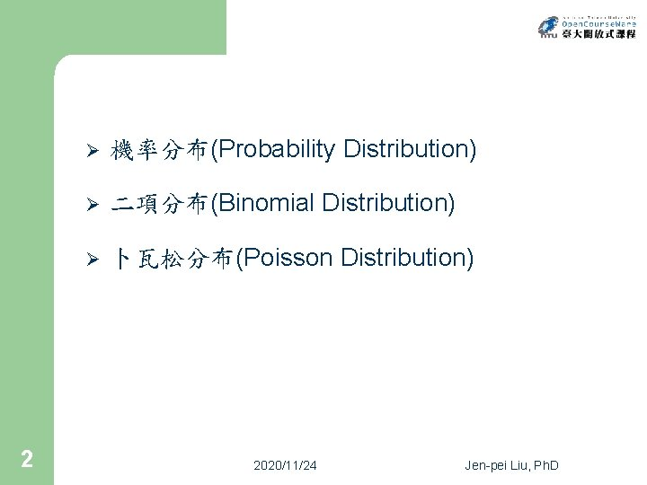 2 Ø 機率分布(Probability Distribution) Ø 二項分布(Binomial Distribution) Ø 卜瓦松分布(Poisson Distribution) 2020/11/24 Jen-pei Liu, Ph.