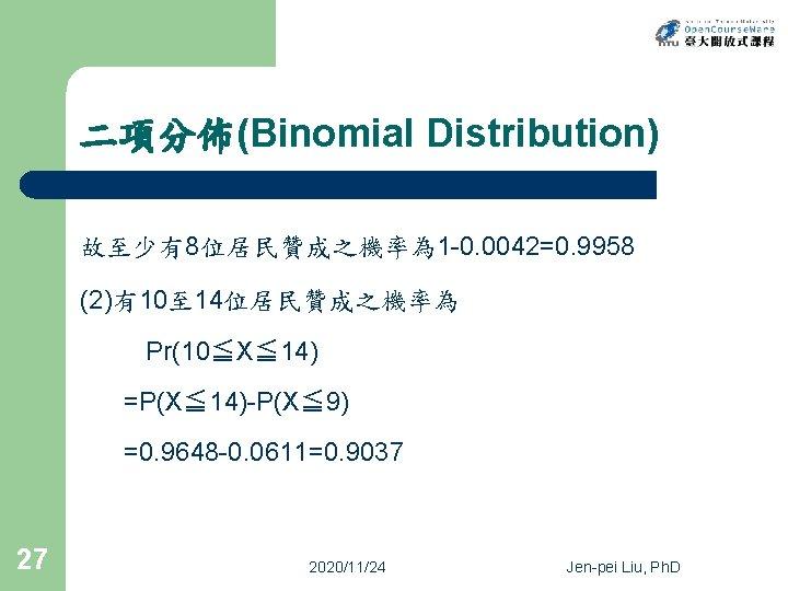 二項分佈(Binomial Distribution) 故至少有8位居民贊成之機率為 1 -0. 0042=0. 9958 (2)有10至 14位居民贊成之機率為 Pr(10≦X≦ 14) =P(X≦ 14)-P(X≦ 9)
