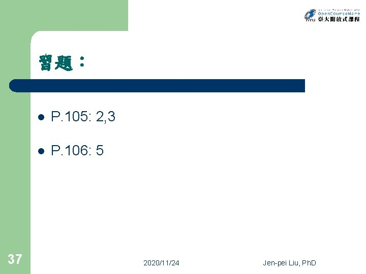 習題: 37 l P. 105: 2, 3 l P. 106: 5 2020/11/24 Jen-pei Liu,