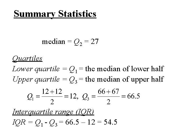 Summary Statistics median = Q 2 = 27 Quartiles Lower quartile = Q 1