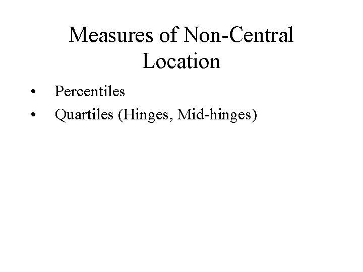 Measures of Non-Central Location • • Percentiles Quartiles (Hinges, Mid-hinges)