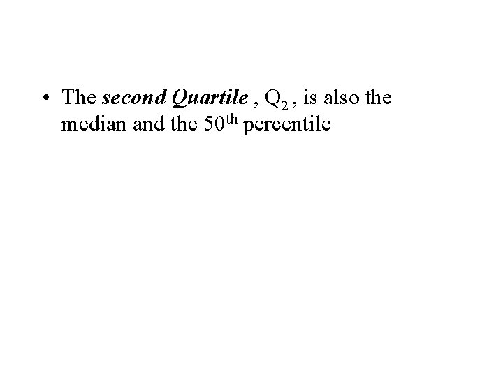• The second Quartile , Q 2 , is also the median and