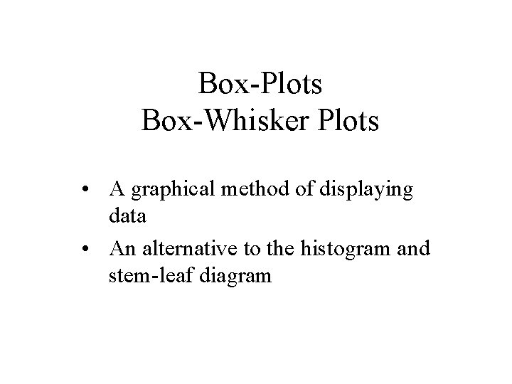 Box-Plots Box-Whisker Plots • A graphical method of displaying data • An alternative to