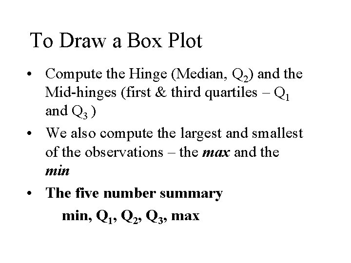 To Draw a Box Plot • Compute the Hinge (Median, Q 2) and the