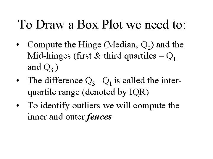 To Draw a Box Plot we need to: • Compute the Hinge (Median, Q