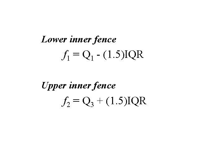 Lower inner fence f 1 = Q 1 - (1. 5)IQR Upper inner fence
