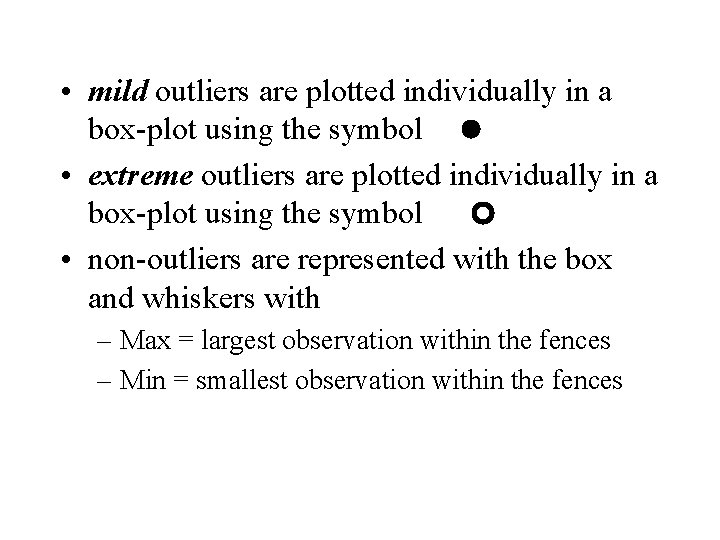• mild outliers are plotted individually in a box-plot using the symbol •