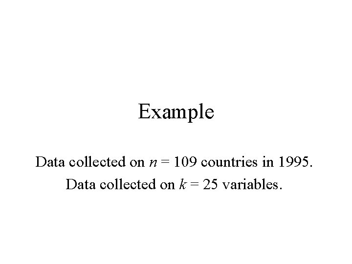 Example Data collected on n = 109 countries in 1995. Data collected on k