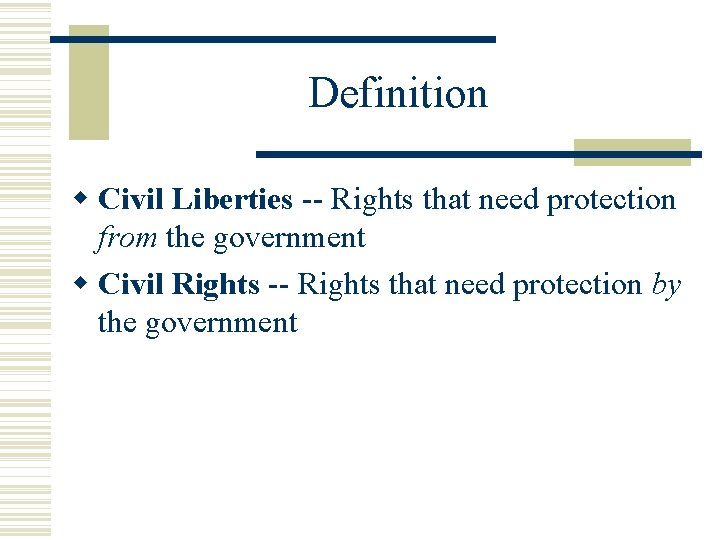 Definition Civil Liberties -- Rights that need protection from the government Civil Rights --