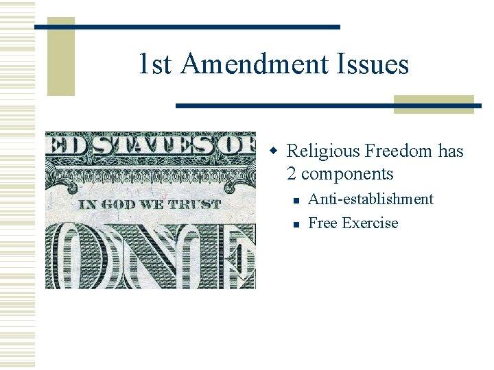 1 st Amendment Issues Religious Freedom has 2 components Anti-establishment Free Exercise