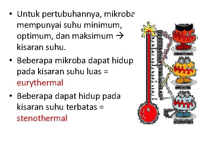 • Untuk pertubuhannya, mikroba mempunyai suhu minimum, optimum, dan maksimum kisaran suhu. •