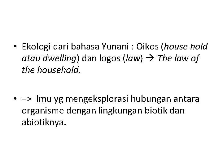 • Ekologi dari bahasa Yunani : Oikos (house hold atau dwelling) dan logos