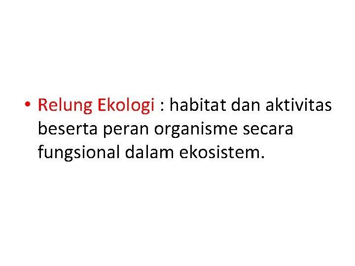 • Relung Ekologi : habitat dan aktivitas beserta peran organisme secara fungsional dalam
