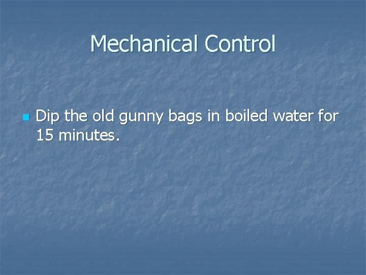 Mechanical Control n Dip the old gunny bags in boiled water for 15 minutes.