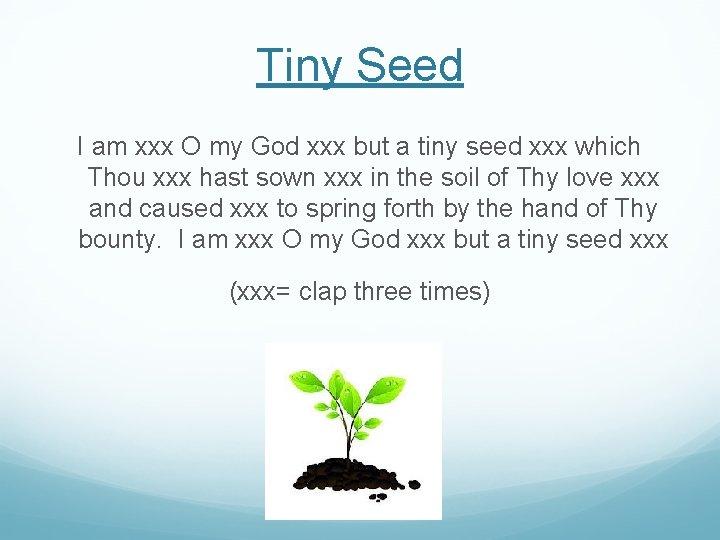 Tiny Seed I am xxx O my God xxx but a tiny seed xxx