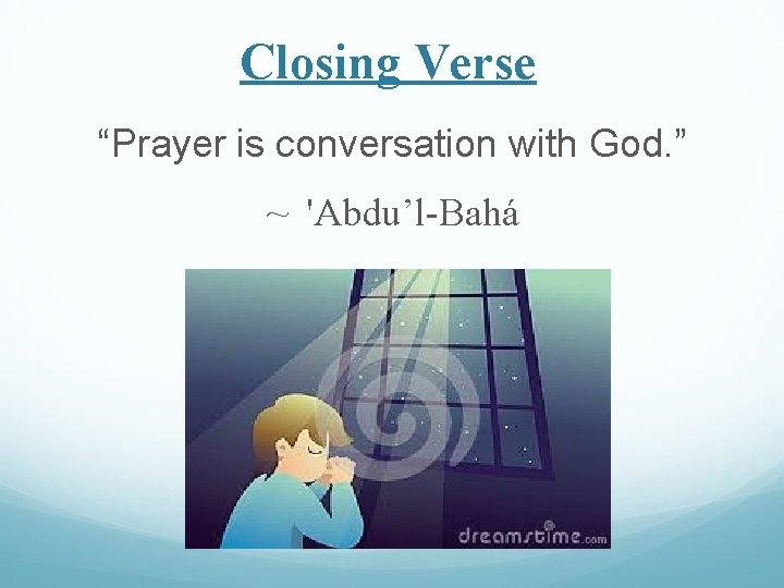 "Closing Verse ""Prayer is conversation with God. "" ~ 'Abdu'l-Bahá"