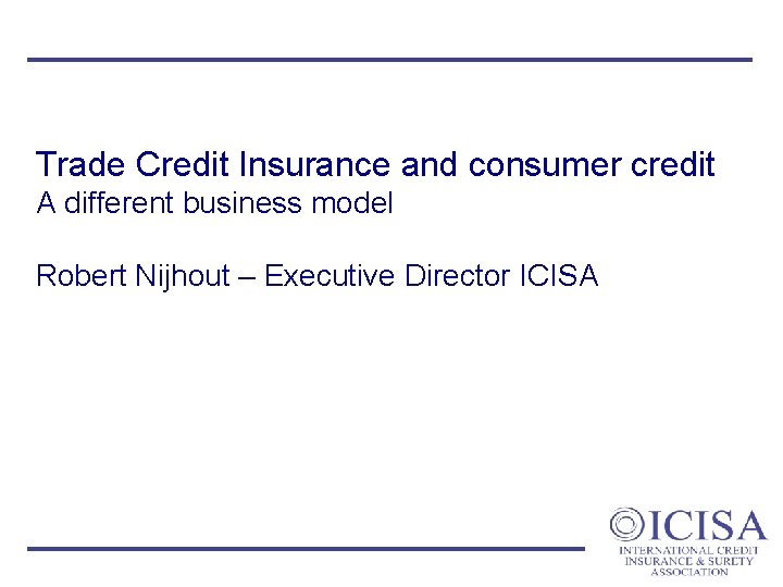 Trade Credit Insurance and consumer credit A different business model Robert Nijhout – Executive