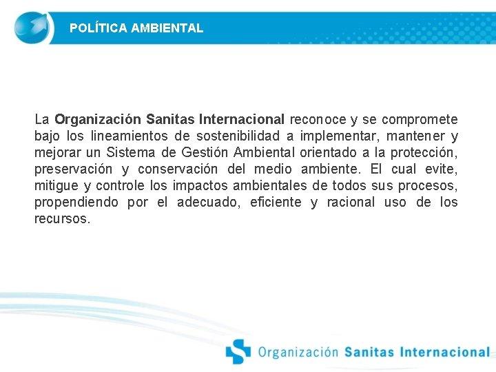 POLÍTICA AMBIENTAL La Organización Sanitas Internacional reconoce y se compromete bajo los lineamientos de