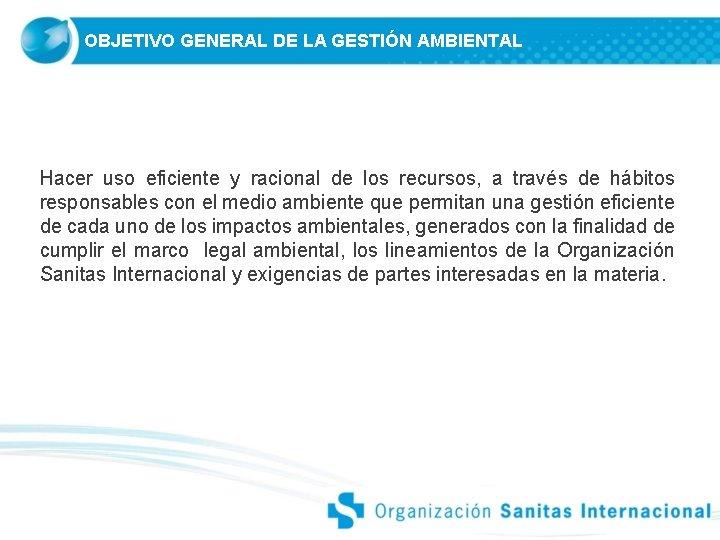 OBJETIVO GENERAL DE LA GESTIÓN AMBIENTAL Hacer uso eficiente y racional de los recursos,