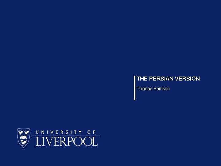 THE PERSIAN VERSION Thomas Harrison
