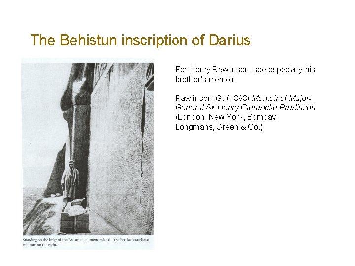 The Behistun inscription of Darius For Henry Rawlinson, see especially his brother's memoir: Rawlinson,
