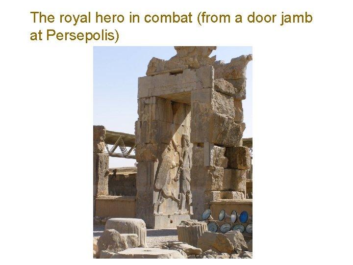 The royal hero in combat (from a door jamb at Persepolis)