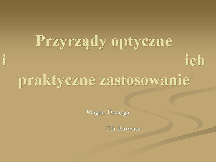Przyrządy optyczne i ich praktyczne zastosowanie Magda Drzazga Ula Karwasz