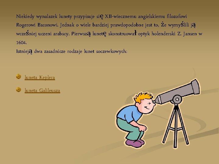 Niekiedy wynalazek lunety przypisuje się XII-wiecznemu angielskiemu filozofowi Rogerowi Baconowi. Jednak o wiele bardziej