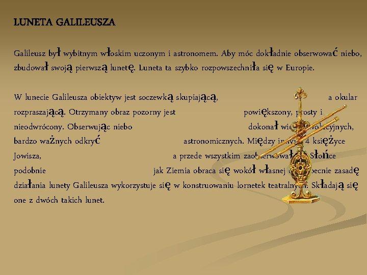 LUNETA GALILEUSZA Galileusz był wybitnym włoskim uczonym i astronomem. Aby móc dokładnie obserwować niebo,