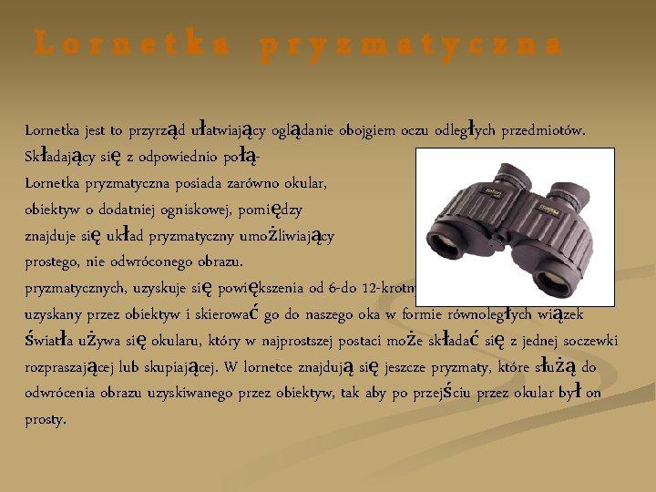 Lornetka pryzmatyczna Lornetka jest to przyrząd ułatwiający oglądanie obojgiem oczu odległych przedmiotów. Składający się